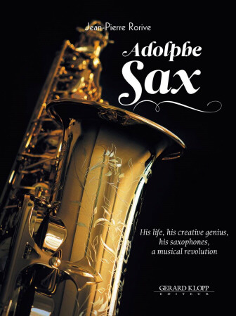 ADOLPHE SAX - His Life, His Creative Genius, His Saxophones, A Musical Revolution